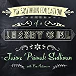 The Southern Education of a Jersey Girl: Adventures in Life and Love in the Heart of Dixie | Jaime Primak Sullivan
