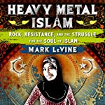 Heavy Metal Islam: Rock, Resistance, and the Struggle for the Soul of Islam | Mark LeVine