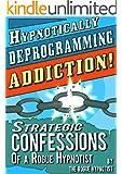 Hypnotically Deprogramming Addiction - Strategic Confessions of a Rogue Hypnotist! (English Edition)