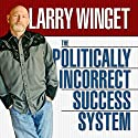 The Politically Incorrect Success System Hörbuch von Larry Winget Gesprochen von: Larry Winget