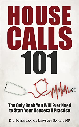 Housecalls 101: The Only Book You Will Ever Need To Start Your Housecall Practice