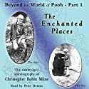 The Enchanted Places: Beyond the World of Pooh, Part 1 (       UNABRIDGED) by Christopher Milne Narrated by Peter Dennis