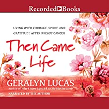 Then Came Life: Living with Courage, Spirit, and Gratitude After Breast Cancer (       UNABRIDGED) by Geralyn Lucas Narrated by Geralyn Lucas