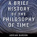 A Brief History of the Philosophy of Time Audiobook by Adrian Bardon Narrated by Sean Runnette