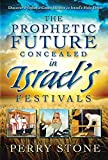 The Prophetic Future Concealed in Israels Festivals: Discover Prophetic Codes Hidden in Israels Holy Days