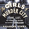 The Girls of Murder City: Fame, Lust, and the Beautiful Killers Who Inspired Chicago Audiobook by Douglas Perry Narrated by Peter Berkrot