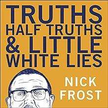 Truths, Half Truths and Little White Lies | Livre audio Auteur(s) : Nick Frost Narrateur(s) : Nick Frost