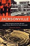 img - for Jacksonville: The Consolidation Story, from Civil Rights to the Jaguars (Florida History and Culture) book / textbook / text book