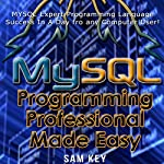 MYSQL Programming Professional Made Easy, 2nd Edition: Expert MYSQL Programming Language Success in a Day for Any Computer User! | Sam Key