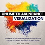 Unlimited Abundance Visualization: Powerful Daily Visualization Hypnosis to Condition Your Subconsious Mind to Achieve the Ultimate Success | Will Johnson Jr.