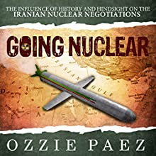 Going Nuclear: The Influence of History and Hindsight on the Iranian Nuclear Negotiations (       UNABRIDGED) by Ozzie Paez Narrated by Curt Simmons