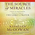 The Source of Miracles: 7 Steps to Transforming Your Life through the Lord's Prayer Audiobook by Kathleen McGowan Narrated by Kathleen McGowan
