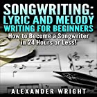 Songwriting: Lyric and Melody Writing for Beginners: How to Become a Songwriter in 24 Hours or Less! (       ungekürzt) von Alexander Wright Gesprochen von: Amy MacMath