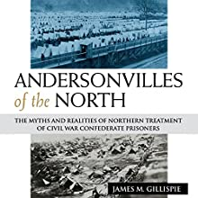 Andersonvilles of the North: The Myths and Realities of Northern Treatment of Civil War Confederate Prisoners Audiobook by James M. Gillispie Narrated by Randall R. Berner