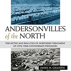 Andersonvilles of the North: The Myths and Realities of Northern Treatment of Civil War Confederate Prisoners Hörbuch von James M. Gillispie Gesprochen von: Randall R. Berner