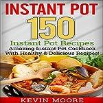 Instant Pot: 150 Instant Pot Recipes | Kevin Moore