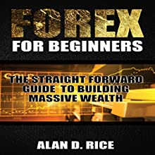 Forex for Beginners: The Straightforward Guide to Building Massive Wealth Audiobook by Alan D. Rice Narrated by Nathan W Wood