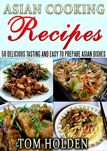 Asian Cooking Recipes: 50 Delicious Tasting And Easy To Prepare Asian Dishes by Tom Holden