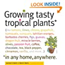 Growing Tasty Tropical Plants in Any Home, Anywhere: (like lemons, limes, citrons, grapefruit, kumquats, sunquats, tahitian oranges, barbados ... black pepper, cinnamon, vanilla, and more...)
