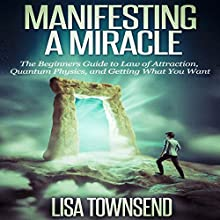 Manifesting a Miracle: The Beginners Guide to Law of Attraction, Quantum Physics, and Getting What You Want (       UNABRIDGED) by Lisa Townsend Narrated by Sandra Brautigam
