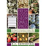Fresh Food from Small Spaces: The Square-Inch Gardener's Guide to Year-Round Growing, Fermenting, and Sprouting ~ R. J. Ruppenthal