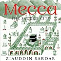 Mecca: The Sacred City Audiobook by Ziauddin Sardar Narrated by Amerjit Deu
