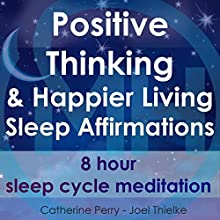 Positive Thinking & Happy Living Sleep Affirmations: 8 Hour Sleep Cycle Meditation Discours Auteur(s) : Joel Thielke, Catherine Perry Narrateur(s) : Catherine Perry