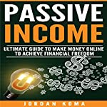 Passive Income: Ultimate Guide to Make Money Online and Achieve Financial Freedom | Jordan Koma