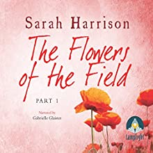 The Flowers of the Field - Part One (       UNABRIDGED) by Sarah Harrison Narrated by Gabrielle Glaister