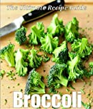 Broccoli: The Ultimate Recipe Guide - Over 30 Healthy and Delicious Recipes