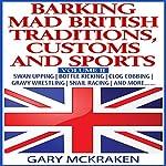Barking Mad British Traditions, Customs and Sports, Volume II: Swan Upping, Bottle Kicking, Clog Cobbing, Gravy Wrestling, Snail Racing, and More.... | Gary McKraken