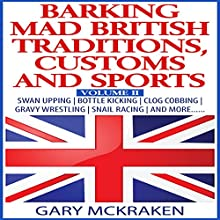 Barking Mad British Traditions, Customs and Sports, Volume II: Swan Upping, Bottle Kicking, Clog Cobbing, Gravy Wrestling, Snail Racing, and More.... (       UNABRIDGED) by Gary McKraken Narrated by Martyn Clements
