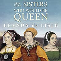 The Sisters Who Would be Queen: Mary, Katherine, and Lady Jane Grey: A Tudor Tragedy (       UNABRIDGED) by Leanda de Lisle Narrated by Wanda McCaddon