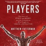 Players: The Story of Sports and Money - and the Visionaries Who Fought to Create a Revolution | Matthew Futterman