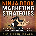 Ninja Book Marketing Strategies: How to Sell More Books In 7 Days Using 7 Ninja Marketing Tactics Audiobook by Tom Corson-Knowles Narrated by Greg Zarcone