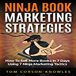 Ninja Book Marketing Strategies: How to Sell More Books In 7 Days Using 7 Ninja Marketing Tactics | Tom Corson-Knowles