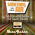 Something in the Air: Radio, Rock, and the Revolution That Shaped a Generation (       UNABRIDGED) by Marc Fisher Narrated by Bill Andrew Quinn