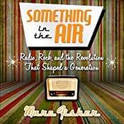 Something in the Air: Radio, Rock, and the Revolution That Shaped a Generation | [Marc Fisher]