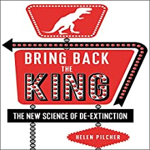Bring Back the King: The New Science of De-extinction Audiobook by Helen Pilcher Narrated by Helen Pilcher