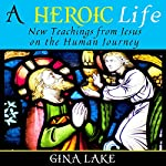 A Heroic Life: New Teachings from Jesus on the Human Journey | Gina Lake