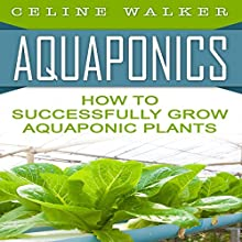 Aquaponics: How to Successfully Grow Aquaponic Plants Audiobook by Celine Walker Narrated by C.J. McAllister