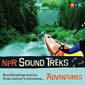 NPR Sound Treks: Adventures: Breathtaking Stories from Nature's Extremes | [NPR]