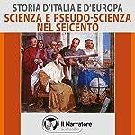 Scienza e pseudo-scienza nel Seicento (Storia d'Italia e d'Europa 46) |  vari