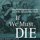 If We Must Die: Shipboard Insurrections in the Era of the Atlantic Slave Trade (Antislavery, Abolition, and the Atlantic World) Hörbuch von Eric Robert Taylor Gesprochen von: Gerald Zimmerman