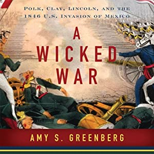 A Wicked War: Polk, Clay, Lincoln and the 1846 U.S. Invasion of Mexico | [Amy S. Greenberg]
