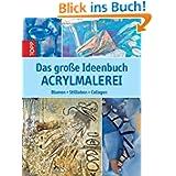 Das große Ideenbuch Acrylmalerei: Blumen, Stillleben, Collagen