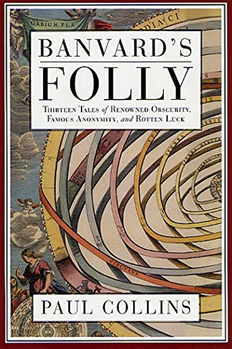 Banvard's Folly: Thirteen Tales of Renowned Obscurity, Famous Anonymity, and Rotten Luck, by Paul Collins