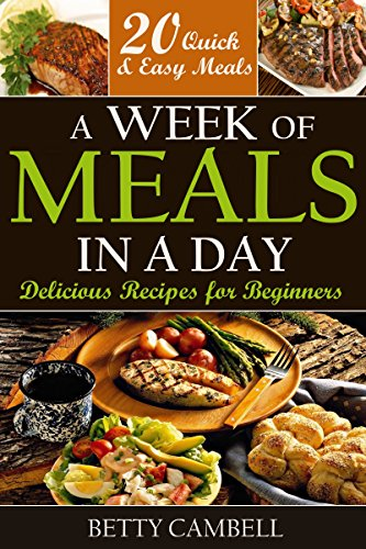 A Week of Meals in a Day: Delicious Recipes for Beginners - 20 Quick Easy Recipes You Can Make in a Day (quick easy recipes, delicious recipes, Beginner Cookbook Book 1) by Betty Cambell