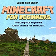 Minecraft for Beginners: The Complete Beginners Crash Course for Minecraft (       UNABRIDGED) by James Alan Driver Narrated by T. K. Gorgonia