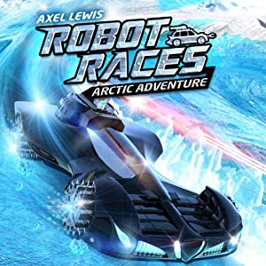 Arctic Adventure: Robot Races, Book 3 | [Axel Lewis]